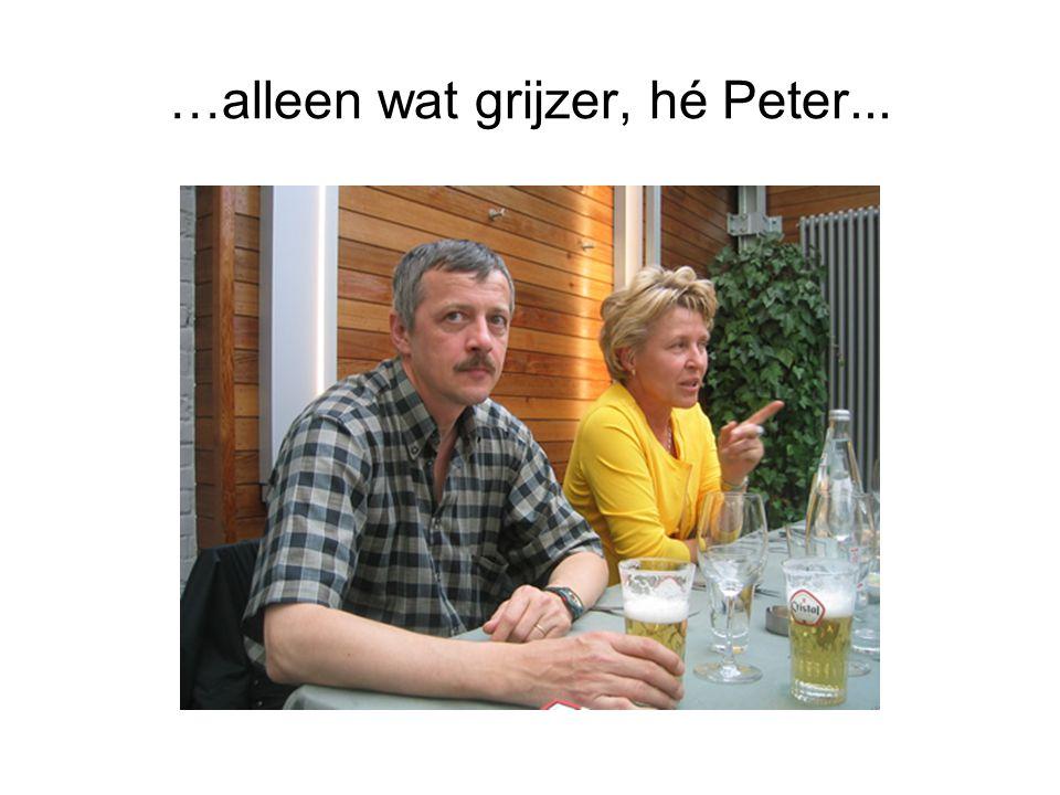 …alleen wat grijzer, hé Peter...