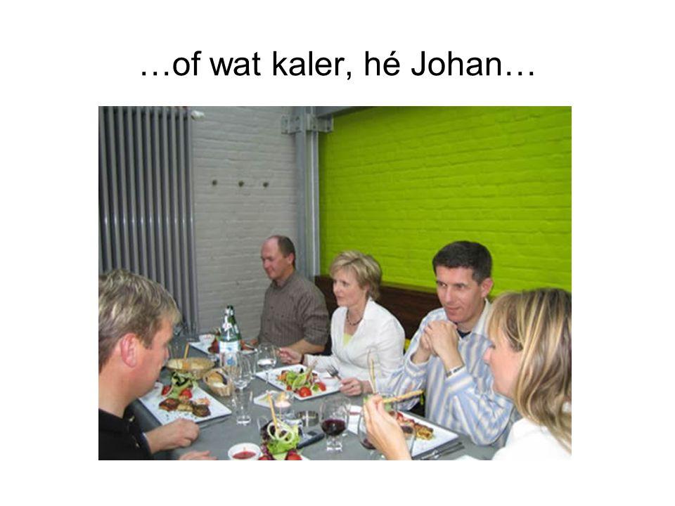 …of wat kaler, hé Johan…