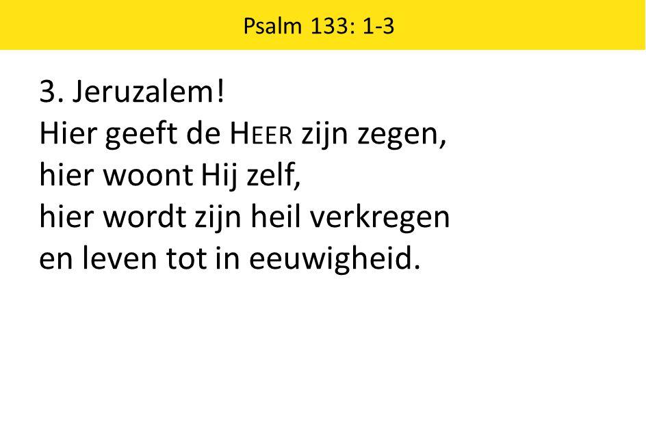 3. Jeruzalem! Hier geeft de H EER zijn zegen, hier woont Hij zelf, hier wordt zijn heil verkregen en leven tot in eeuwigheid. Psalm 133: 1-3