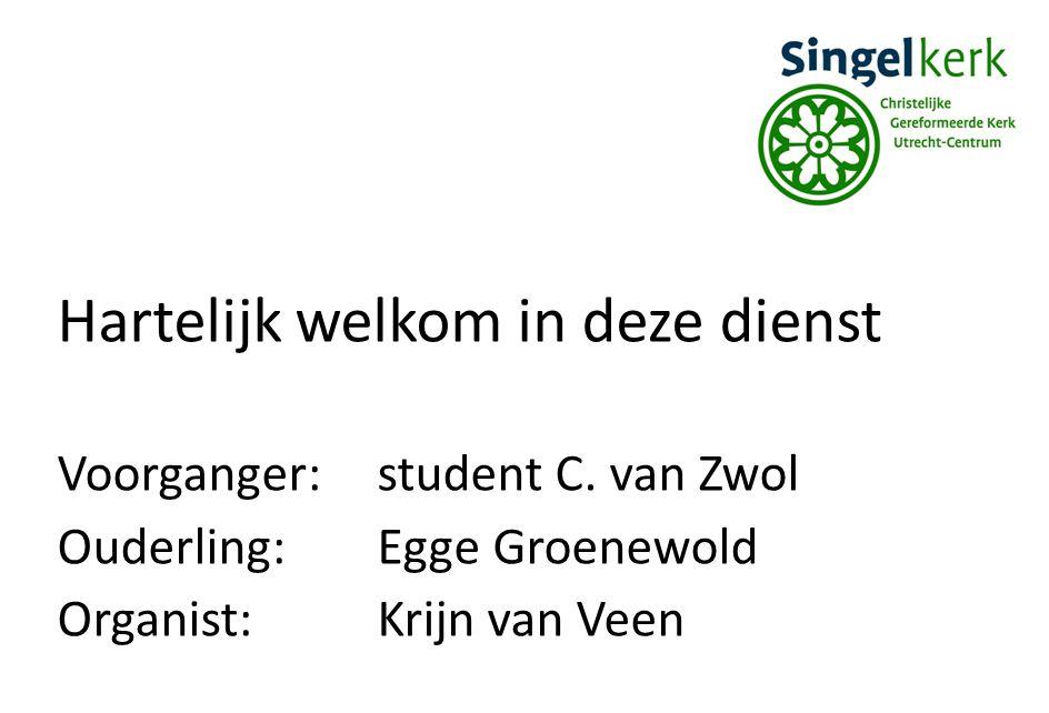 Hartelijk welkom in deze dienst Voorganger:student C. van Zwol Ouderling:Egge Groenewold Organist:Krijn van Veen
