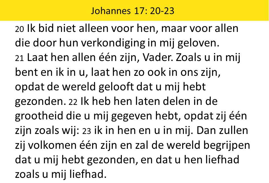 20 Ik bid niet alleen voor hen, maar voor allen die door hun verkondiging in mij geloven. 21 Laat hen allen één zijn, Vader. Zoals u in mij bent en ik