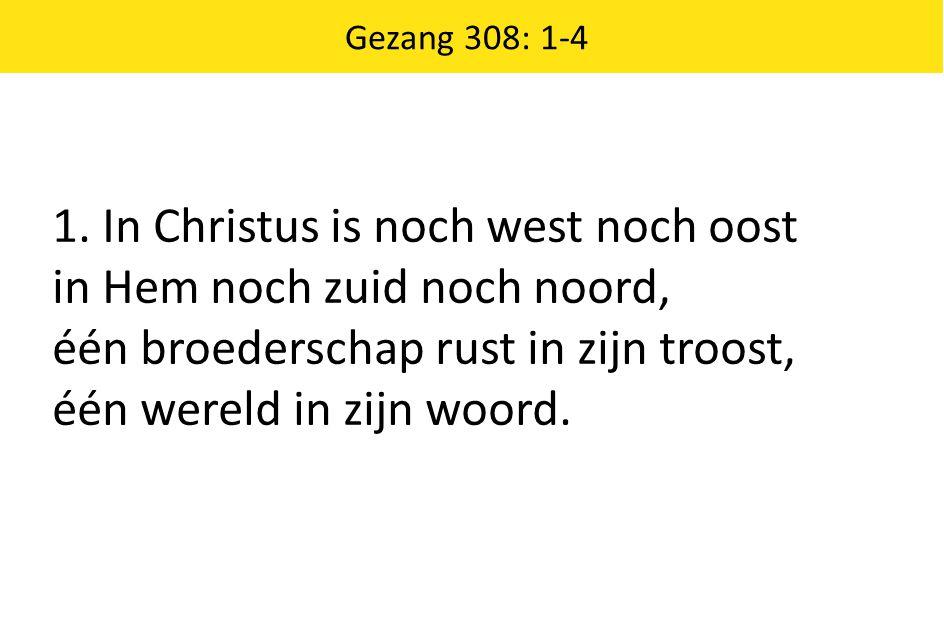 Gezang 308: 1-4 1. In Christus is noch west noch oost in Hem noch zuid noch noord, één broederschap rust in zijn troost, één wereld in zijn woord.
