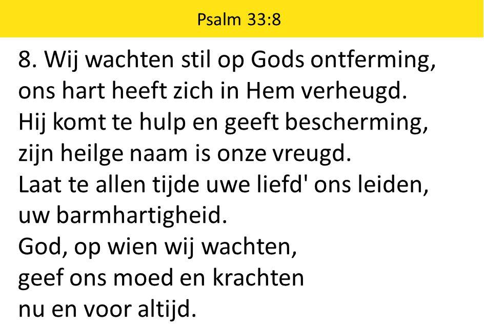 8. Wij wachten stil op Gods ontferming, ons hart heeft zich in Hem verheugd. Hij komt te hulp en geeft bescherming, zijn heilge naam is onze vreugd. L