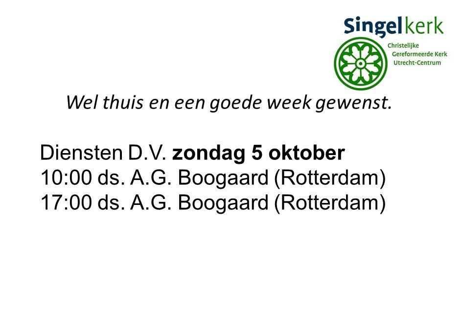 Wel thuis en een goede week gewenst. Diensten D.V. zondag 5 oktober 10:00 ds. A.G. Boogaard (Rotterdam) 17:00 ds. A.G. Boogaard (Rotterdam)