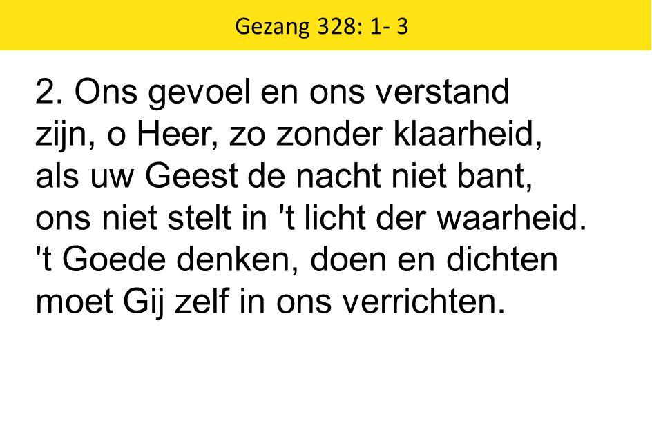 Zingende Gezegend 185 Gezang 328: 1- 3 2. Ons gevoel en ons verstand zijn, o Heer, zo zonder klaarheid, als uw Geest de nacht niet bant, ons niet stel