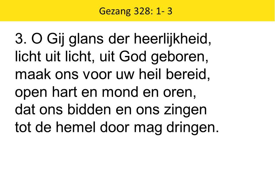 Zingende Gezegend 185 Gezang 328: 1- 3 3. O Gij glans der heerlijkheid, licht uit licht, uit God geboren, maak ons voor uw heil bereid, open hart en m