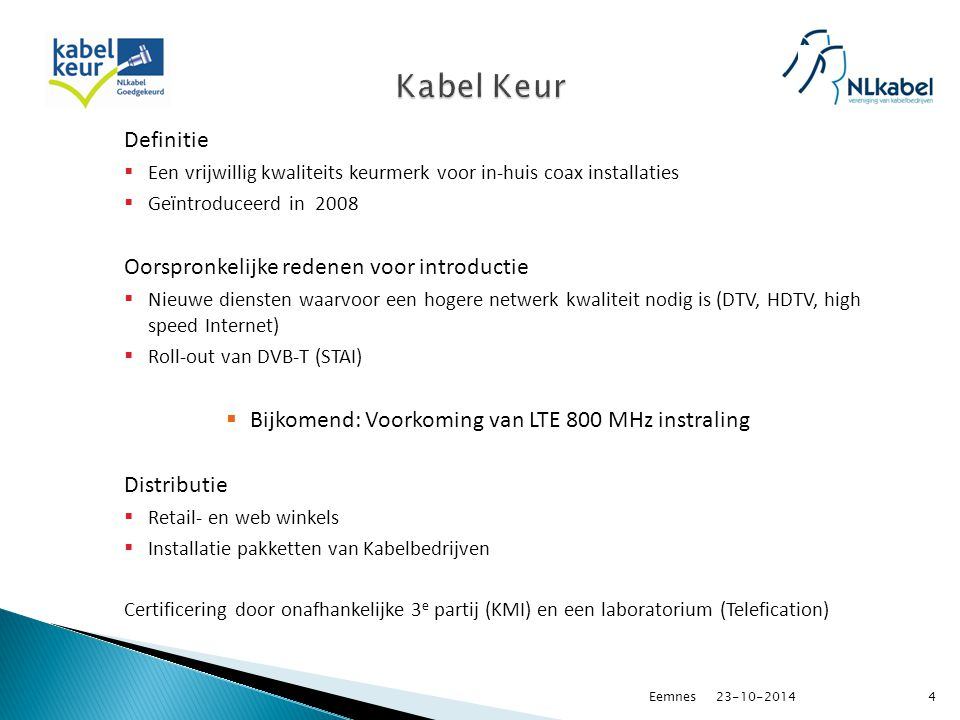 Definitie  Een vrijwillig kwaliteits keurmerk voor in-huis coax installaties  Geïntroduceerd in 2008 Oorspronkelijke redenen voor introductie  Nieuwe diensten waarvoor een hogere netwerk kwaliteit nodig is (DTV, HDTV, high speed Internet)  Roll-out van DVB-T (STAI)  Bijkomend: Voorkoming van LTE 800 MHz instraling Distributie  Retail- en web winkels  Installatie pakketten van Kabelbedrijven Certificering door onafhankelijke 3 e partij (KMI) en een laboratorium (Telefication) 23-10-20144Eemnes