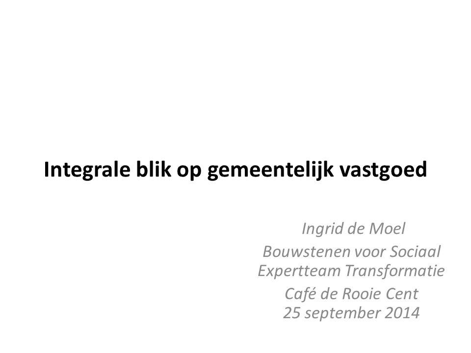 Integrale blik op gemeentelijk vastgoed Ingrid de Moel Bouwstenen voor Sociaal Expertteam Transformatie Café de Rooie Cent 25 september 2014