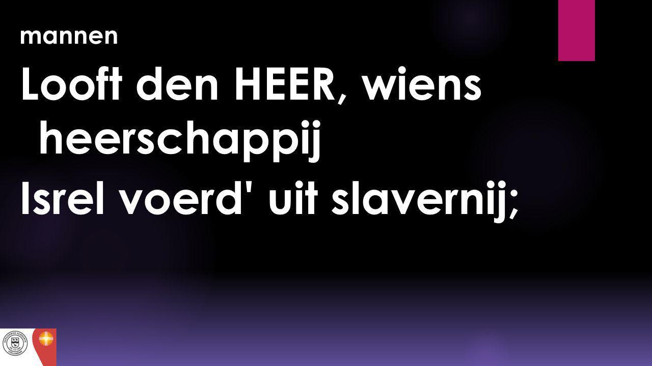 mannen Looft den HEER, wiens heerschappij Isrel voerd' uit slavernij;
