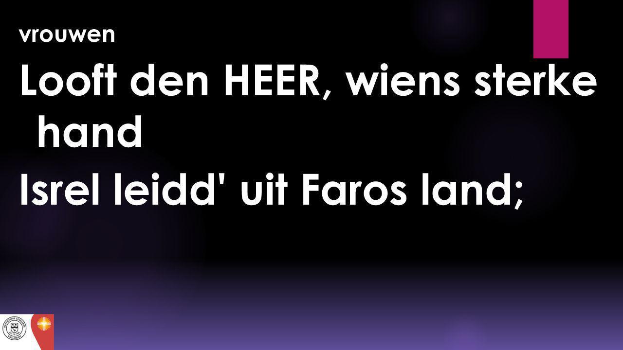 vrouwen Looft den HEER, wiens sterke hand Isrel leidd' uit Faros land;