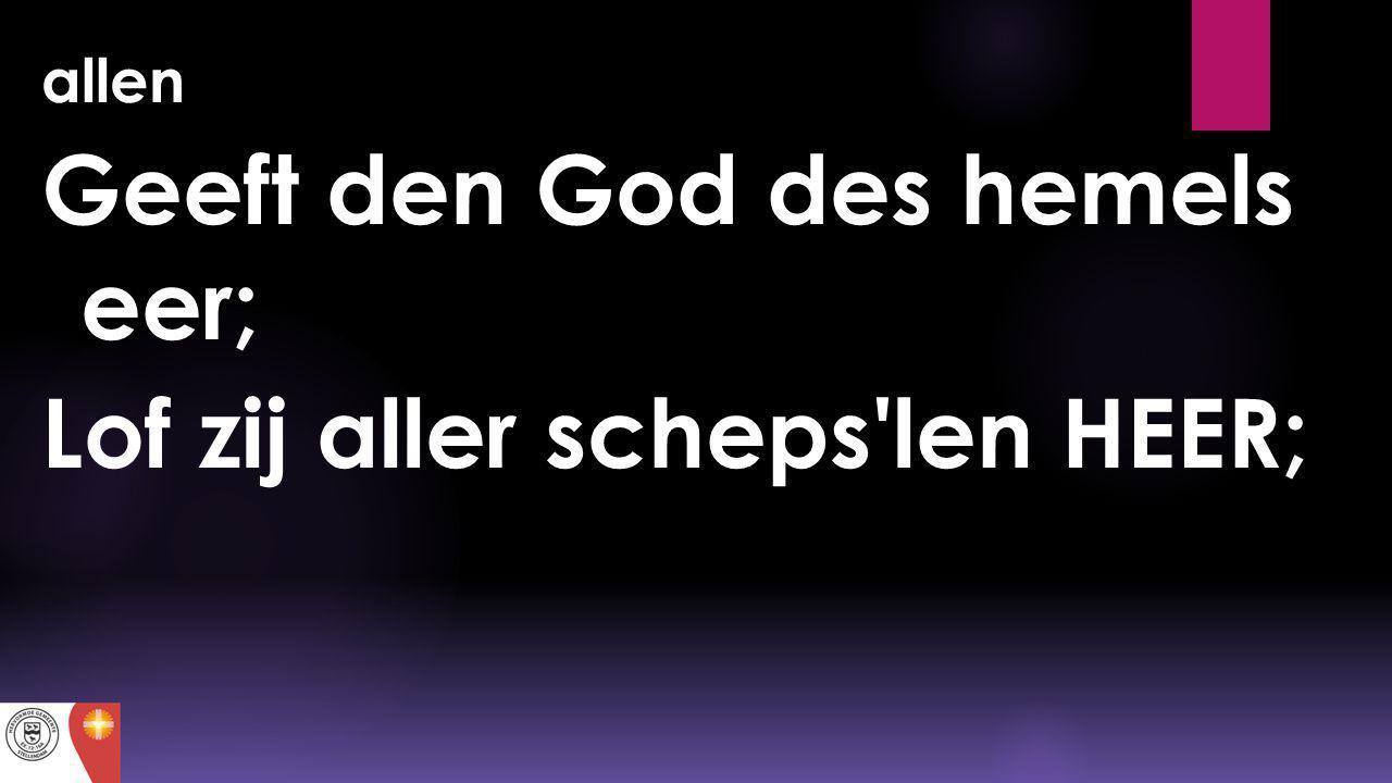 allen Geeft den God des hemels eer; Lof zij aller scheps'len HEER;