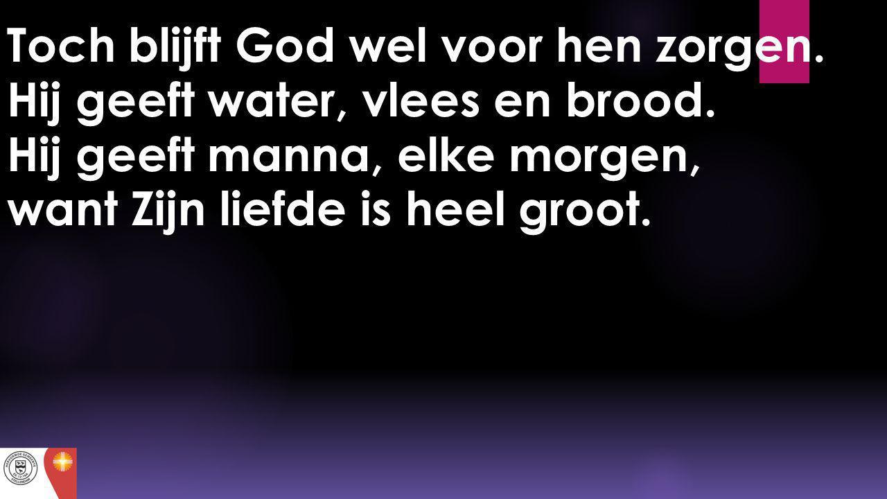 Toch blijft God wel voor hen zorgen. Hij geeft water, vlees en brood. Hij geeft manna, elke morgen, want Zijn liefde is heel groot.