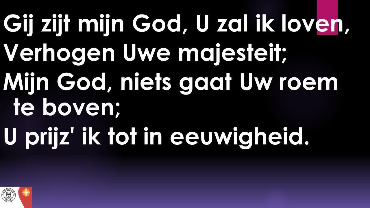 Gij zijt mijn God, U zal ik loven, Verhogen Uwe majesteit; Mijn God, niets gaat Uw roem te boven; U prijz' ik tot in eeuwigheid.