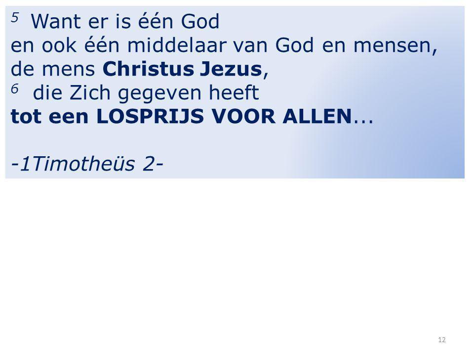 5 Want er is één God en ook één middelaar van God en mensen, de mens Christus Jezus, 6 die Zich gegeven heeft tot een LOSPRIJS VOOR ALLEN...