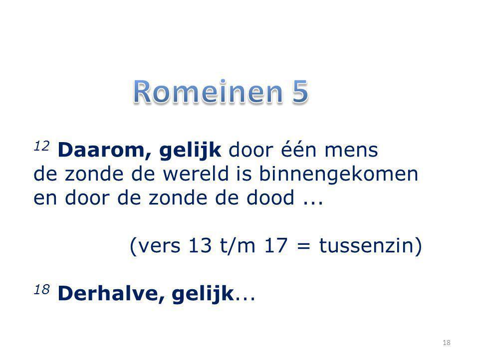 12 Daarom, gelijk door één mens de zonde de wereld is binnengekomen en door de zonde de dood... (vers 13 t/m 17 = tussenzin) 18 Derhalve, gelijk... 18