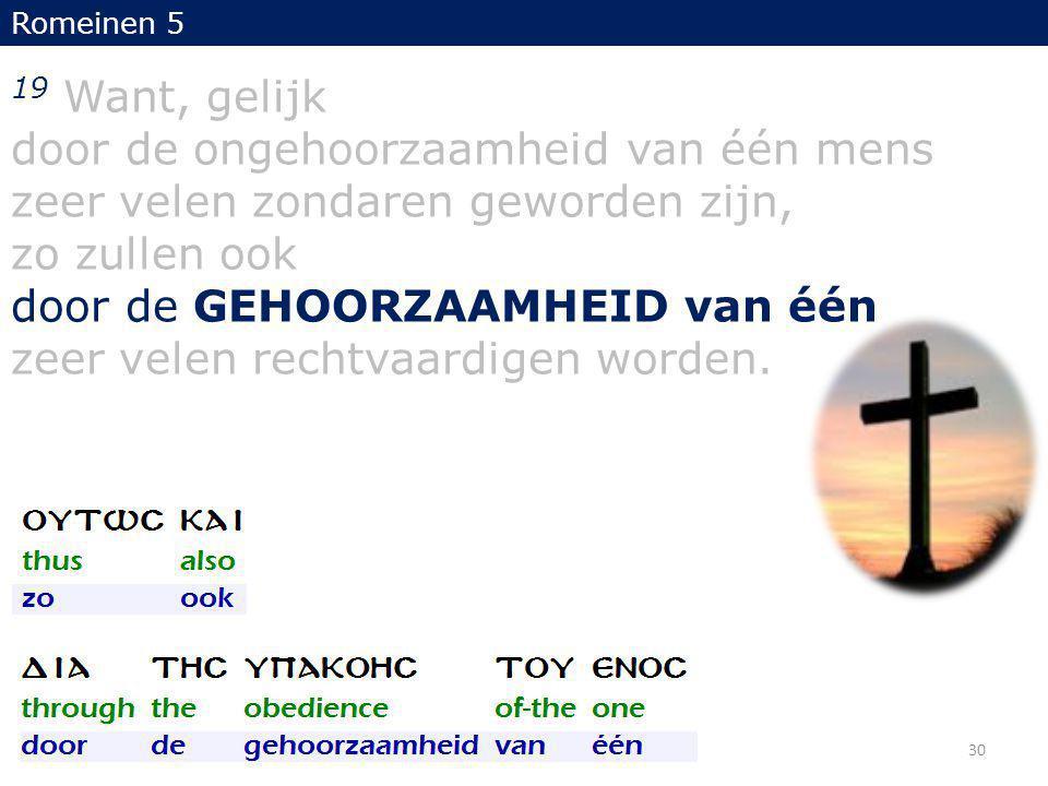 19 Want, gelijk door de ongehoorzaamheid van één mens zeer velen zondaren geworden zijn, zo zullen ook door de GEHOORZAAMHEID van één zeer velen rechtvaardigen worden.