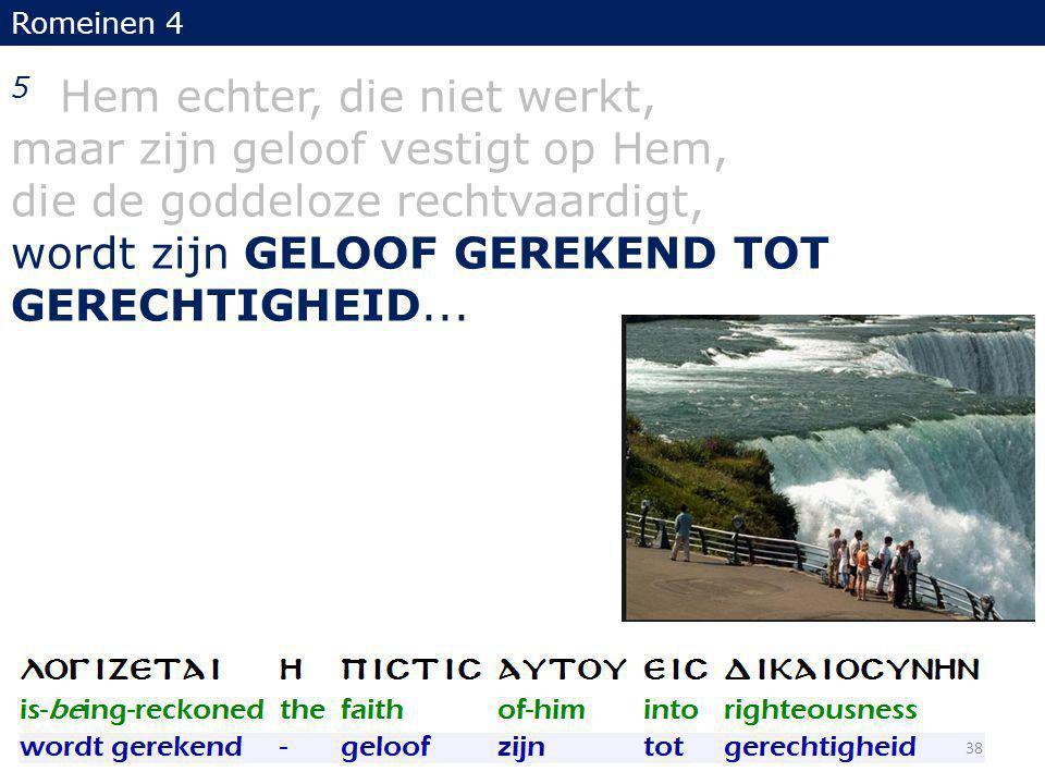 5 Hem echter, die niet werkt, maar zijn geloof vestigt op Hem, die de goddeloze rechtvaardigt, wordt zijn GELOOF GEREKEND TOT GERECHTIGHEID...