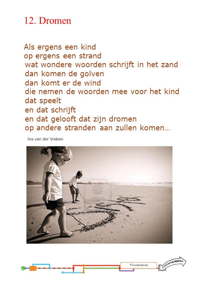 12. Dromen Als ergens een kind op ergens een strand wat wondere woorden schrijft in het zand dan komen de golven dan komt er de wind die nemen de woor