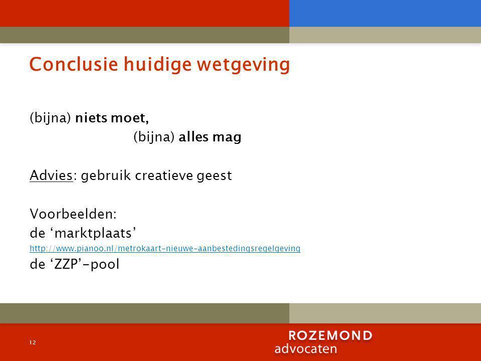 Conclusie huidige wetgeving (bijna) niets moet, (bijna) alles mag Advies: gebruik creatieve geest Voorbeelden: de 'marktplaats' http://www.pianoo.nl/metrokaart-nieuwe-aanbestedingsregelgeving de 'ZZP'-pool 12