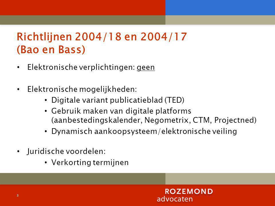 Richtlijnen 2004/18 en 2004/17 (Bao en Bass) Elektronische verplichtingen: geen Elektronische mogelijkheden: Digitale variant publicatieblad (TED) Gebruik maken van digitale platforms (aanbestedingskalender, Negometrix, CTM, Projectned) Dynamisch aankoopsysteem/elektronische veiling Juridische voordelen: Verkorting termijnen 3