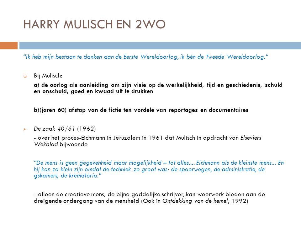 HARRY MULISCH EN 2WO Ik heb mijn bestaan te danken aan de Eerste Wereldoorlog, ik bén de Tweede Wereldoorlog.  Bij Mulisch: a) de oorlog als aanleiding om zijn visie op de werkelijkheid, tijd en geschiedenis, schuld en onschuld, goed en kwaad uit te drukken b)(jaren 60) afstap van de fictie ten vordele van reportages en documentaires  De zaak 40/61 (1962) - over het proces-Eichmann in Jeruzalem in 1961 dat Mulisch in opdracht van Elseviers Wekblad bijwoonde De mens is geen gegevenheid maar mogelijkheid – tot alles....
