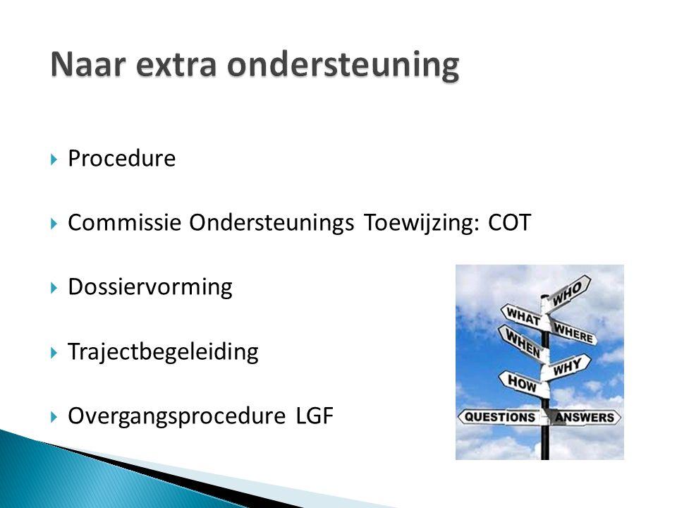  Procedure  Commissie Ondersteunings Toewijzing: COT  Dossiervorming  Trajectbegeleiding  Overgangsprocedure LGF