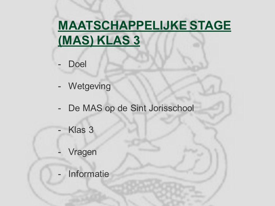 MAATSCHAPPELIJKE STAGE (MAS) KLAS 3 -Doel -Wetgeving -De MAS op de Sint Jorisschool -Klas 3 -Vragen -Informatie