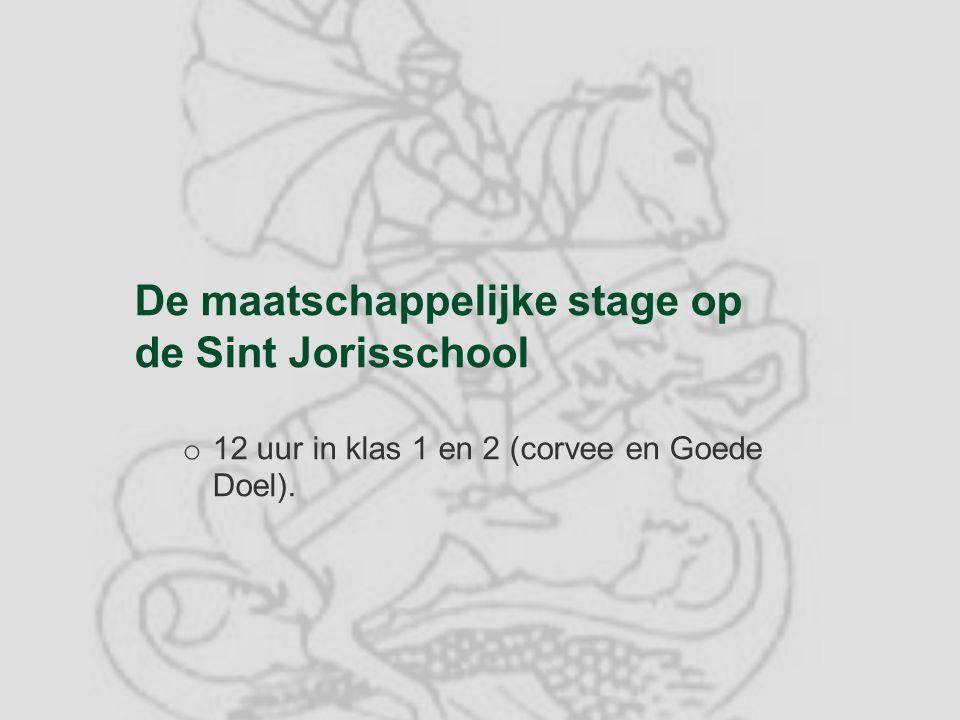 De maatschappelijke stage op de Sint Jorisschool o 12 uur in klas 1 en 2 (corvee en Goede Doel).