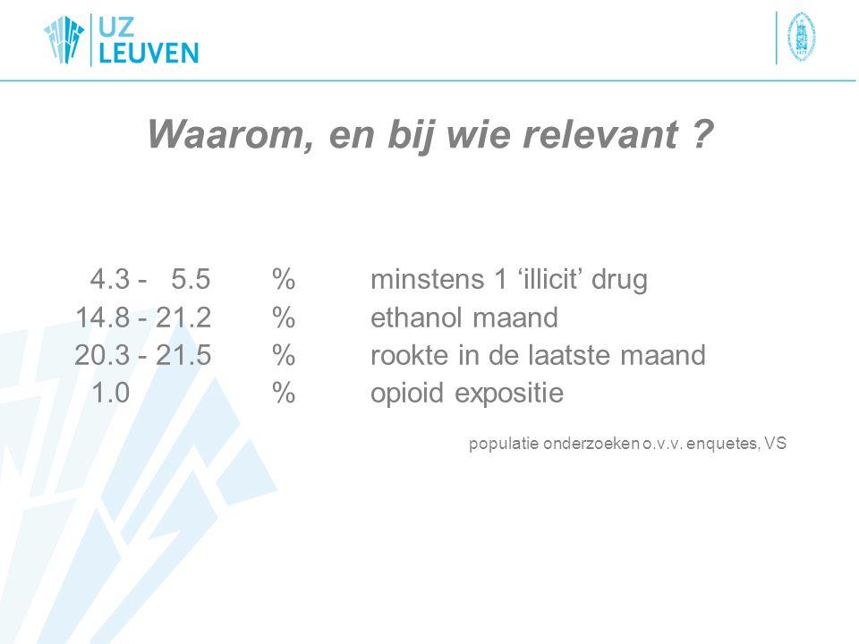 Waarom, en bij wie relevant ? 4.3 - 5.5 % minstens 1 'illicit' drug 14.8 - 21.2 % ethanol maand 20.3 - 21.5% rookte in de laatste maand 1.0%opioid exp