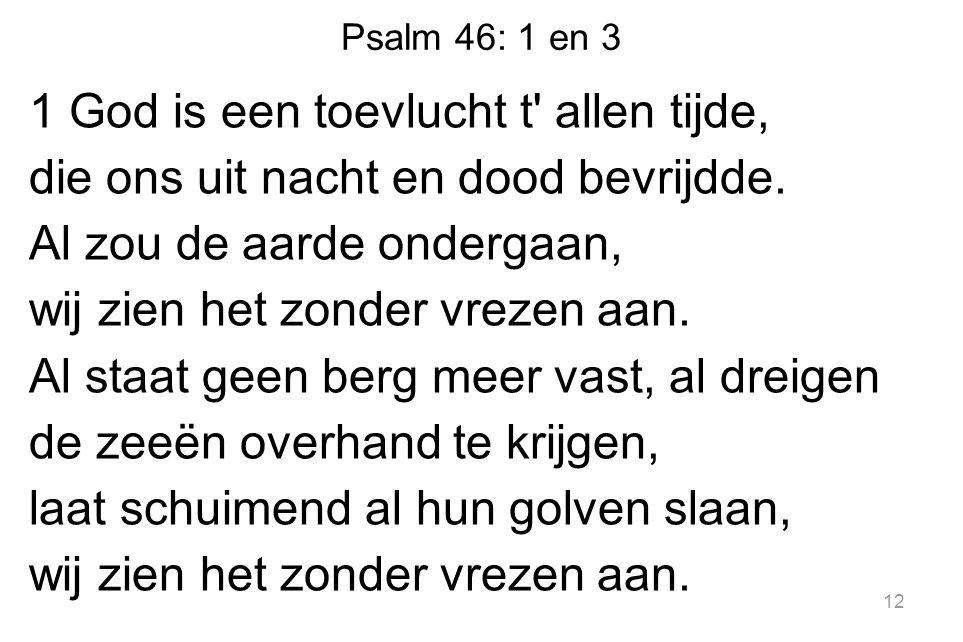 Psalm 46: 1 en 3 1 God is een toevlucht t allen tijde, die ons uit nacht en dood bevrijdde.