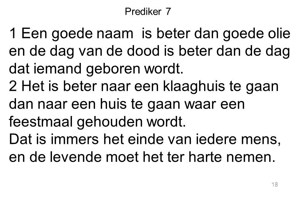 Prediker 7 1 Een goede naam is beter dan goede olie en de dag van de dood is beter dan de dag dat iemand geboren wordt.