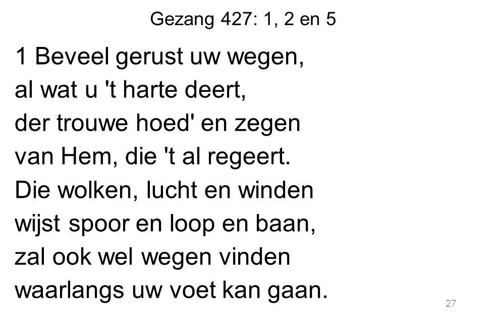 Gezang 427: 1, 2 en 5 1 Beveel gerust uw wegen, al wat u t harte deert, der trouwe hoed en zegen van Hem, die t al regeert.