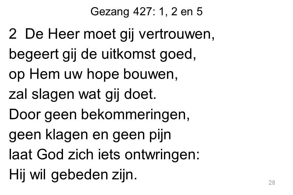 Gezang 427: 1, 2 en 5 2 De Heer moet gij vertrouwen, begeert gij de uitkomst goed, op Hem uw hope bouwen, zal slagen wat gij doet.