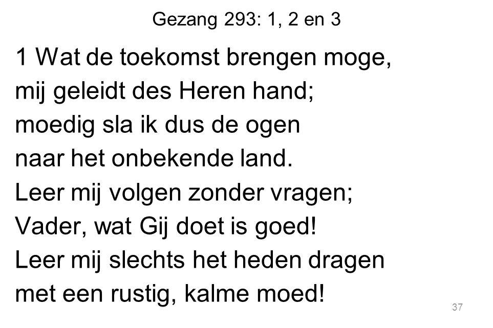 Gezang 293: 1, 2 en 3 1 Wat de toekomst brengen moge, mij geleidt des Heren hand; moedig sla ik dus de ogen naar het onbekende land.