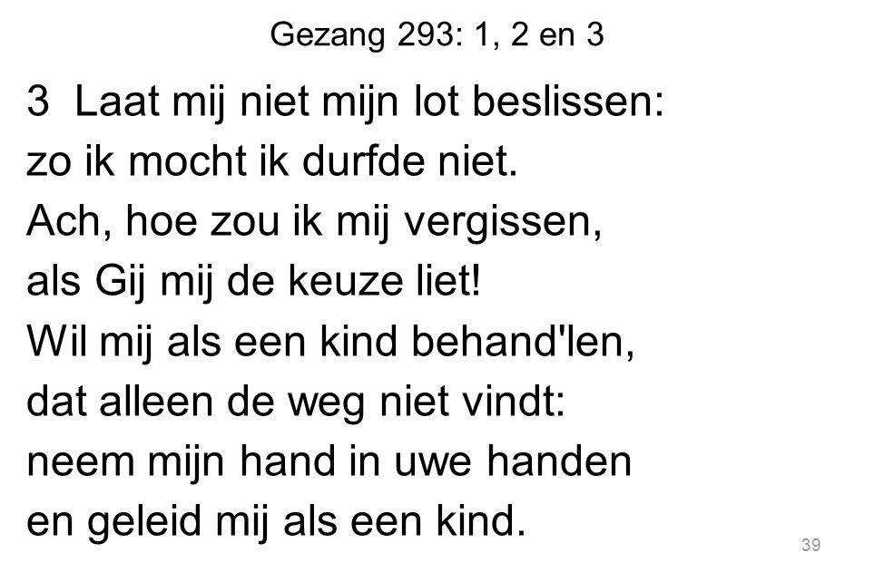 Gezang 293: 1, 2 en 3 3 Laat mij niet mijn lot beslissen: zo ik mocht ik durfde niet.