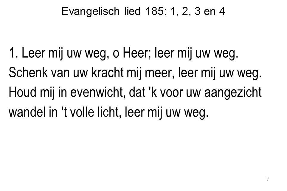 Evangelisch lied 185: 1, 2, 3 en 4 2.Als vrees soms t hart benauwt, leer mij uw weg.
