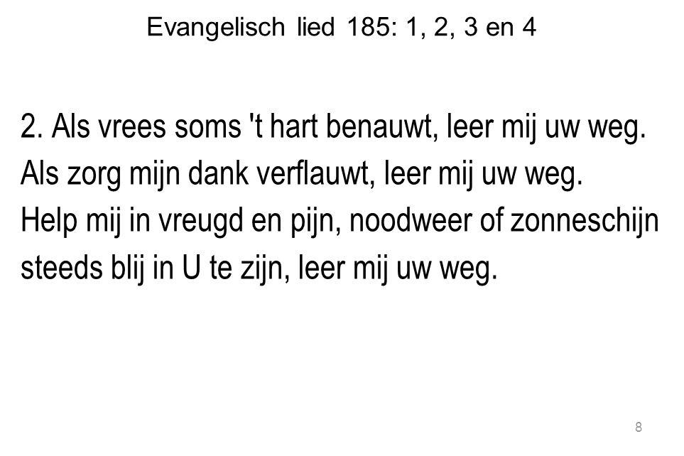 Evangelisch lied 185: 1, 2, 3 en 4 3.Hoe ook mijn toestand wordt, leer mij uw weg.