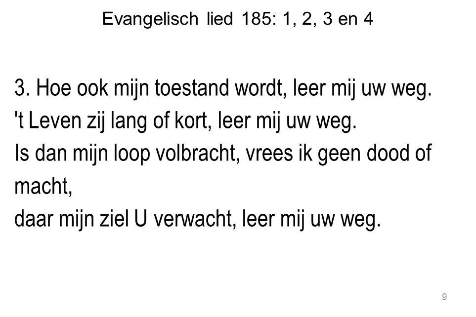Evangelisch lied 185: 1, 2, 3 en 4 4.Wat ook dit leven brengt, Hij is nabij.