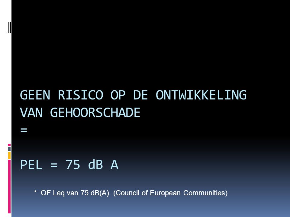 GEEN RISICO OP DE ONTWIKKELING VAN GEHOORSCHADE = PEL = 75 dB A * OF Leq van 75 dB(A) (Council of European Communities)
