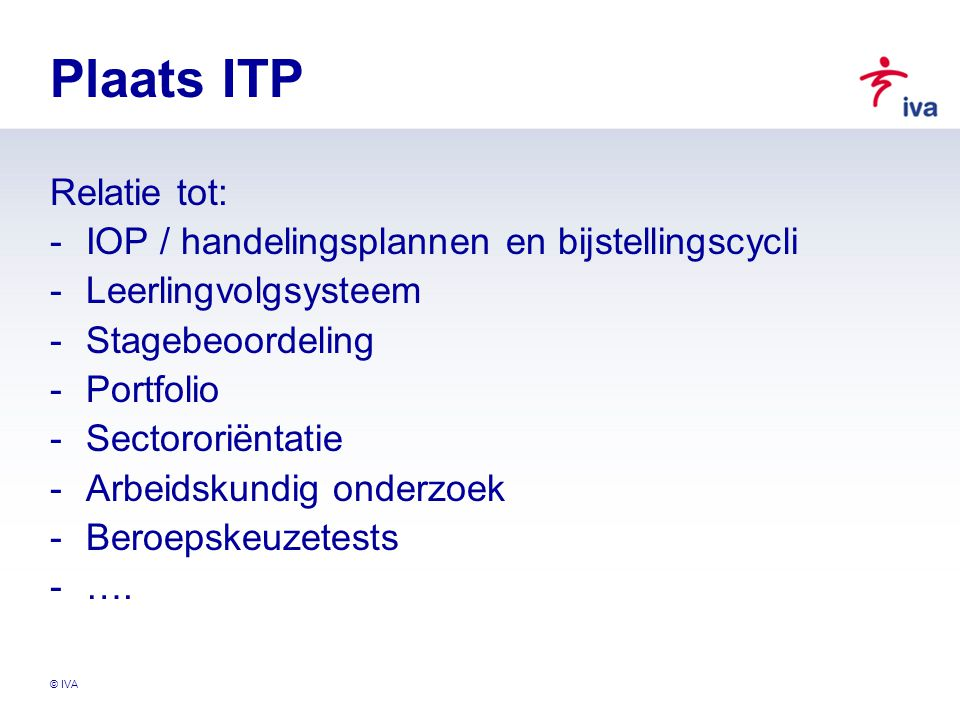 © IVA Plaats ITP Relatie tot: -IOP / handelingsplannen en bijstellingscycli -Leerlingvolgsysteem -Stagebeoordeling -Portfolio -Sectororiëntatie -Arbei