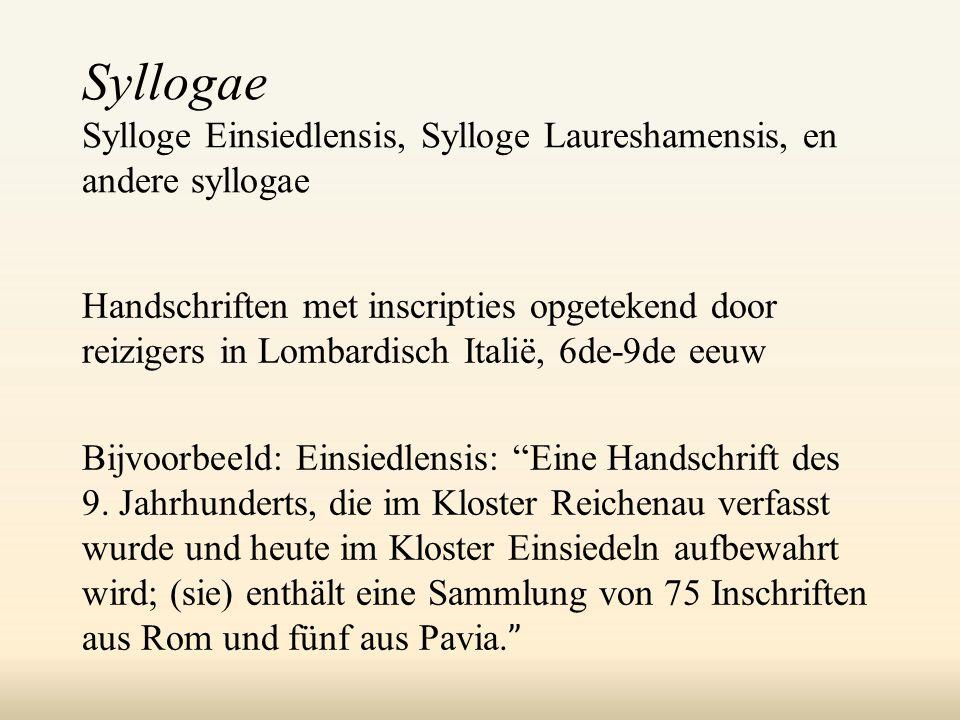 Syllogae Sylloge Einsiedlensis, Sylloge Laureshamensis, en andere syllogae Handschriften met inscripties opgetekend door reizigers in Lombardisch Italië, 6de-9de eeuw Bijvoorbeeld: Einsiedlensis: Eine Handschrift des 9.
