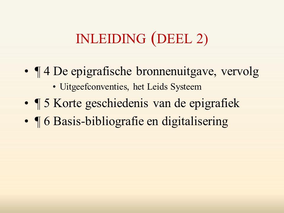 INLEIDING ( DEEL 2) ¶ 4 De epigrafische bronnenuitgave, vervolg Uitgeefconventies, het Leids Systeem ¶ 5 Korte geschiedenis van de epigrafiek ¶ 6 Basis-bibliografie en digitalisering