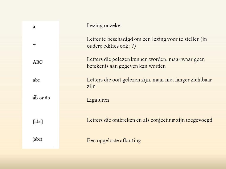 Lezing onzeker Letter te beschadigd om een lezing voor te stellen (in oudere edities ook: ) Letters die gelezen kunnen worden, maar waar geen betekenis aan gegeven kan worden Letters die ooit gelezen zijn, maar niet langer zichtbaar zijn Ligaturen Letters die ontbreken en als conjectuur zijn toegevoegd Een opgeloste afkorting