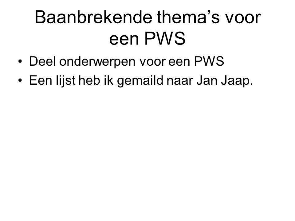 Baanbrekende thema's voor een PWS Deel onderwerpen voor een PWS Een lijst heb ik gemaild naar Jan Jaap.