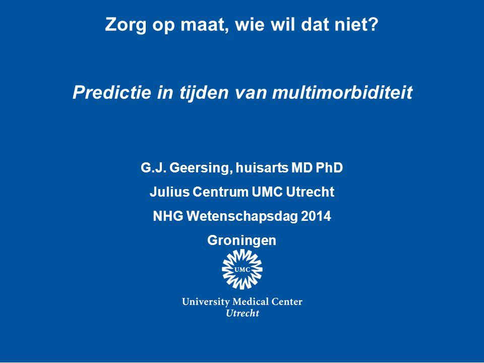 Zorg op maat, wie wil dat niet? Predictie in tijden van multimorbiditeit G.J. Geersing, huisarts MD PhD Julius Centrum UMC Utrecht NHG Wetenschapsdag