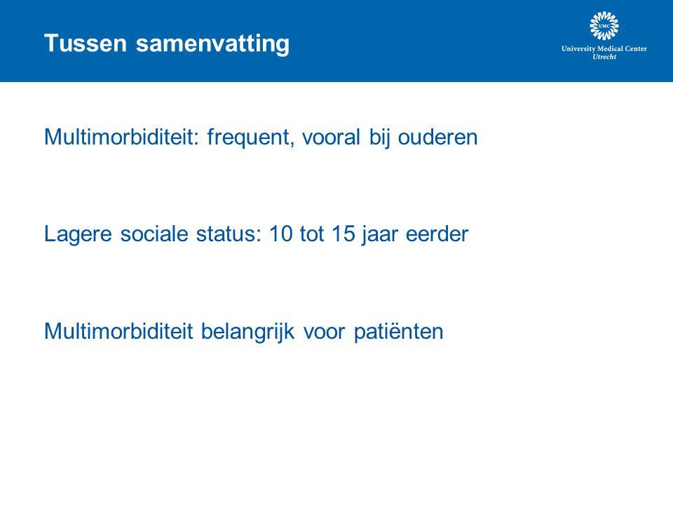Tussen samenvatting Multimorbiditeit: frequent, vooral bij ouderen Lagere sociale status: 10 tot 15 jaar eerder Multimorbiditeit belangrijk voor patië