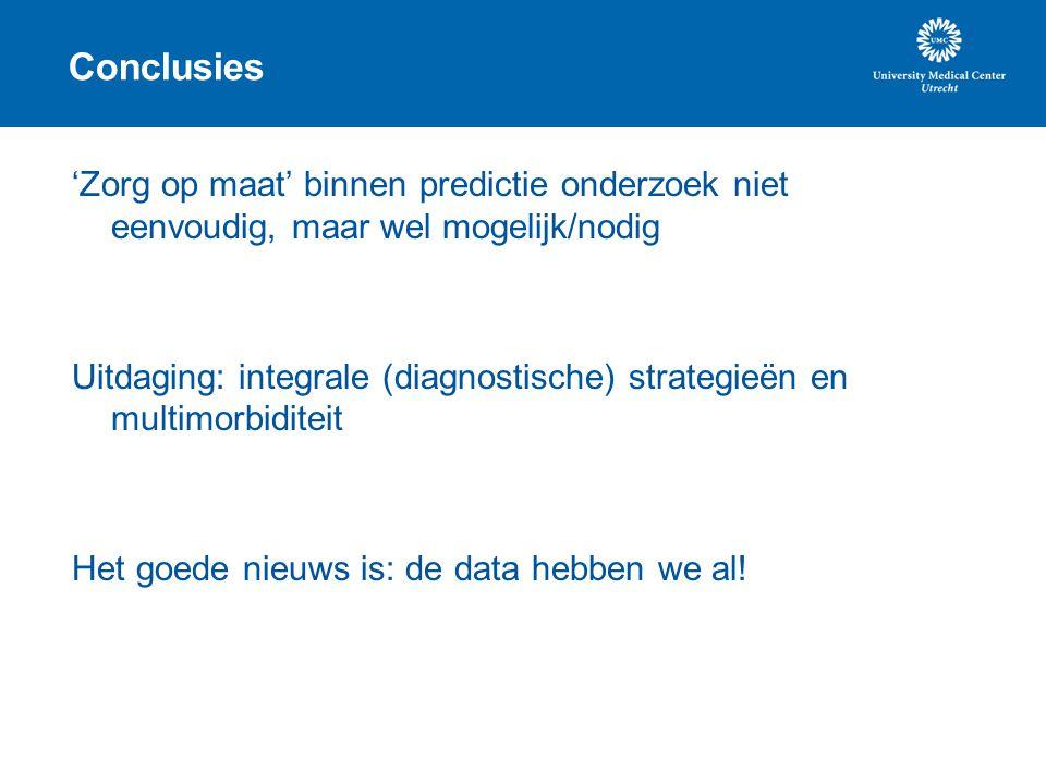 Conclusies 'Zorg op maat' binnen predictie onderzoek niet eenvoudig, maar wel mogelijk/nodig Uitdaging: integrale (diagnostische) strategieën en multi