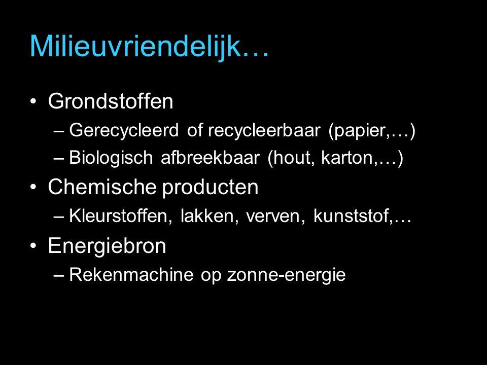Milieuvriendelijk… Grondstoffen –Gerecycleerd of recycleerbaar (papier,…) –Biologisch afbreekbaar (hout, karton,…) Chemische producten –Kleurstoffen, lakken, verven, kunststof,… Energiebron –Rekenmachine op zonne-energie