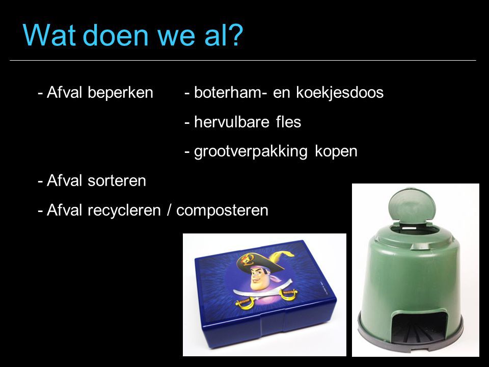 - Afval beperken- boterham- en koekjesdoos - hervulbare fles - grootverpakking kopen - Afval sorteren - Afval recycleren / composteren