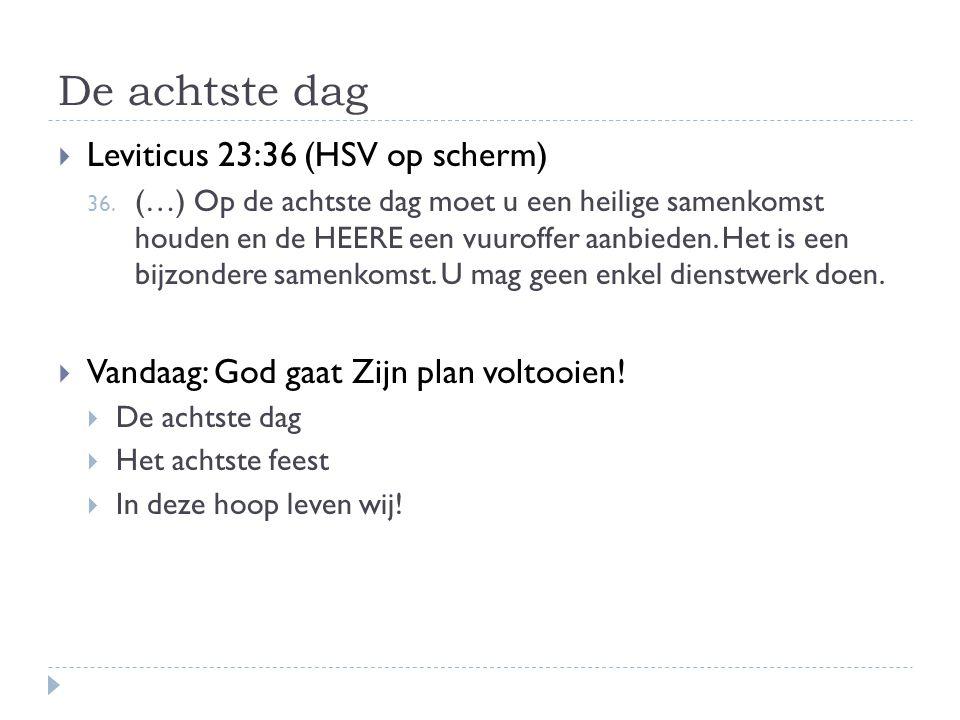 De achtste dag  Leviticus 23:36 (HSV op scherm) 36. (…) Op de achtste dag moet u een heilige samenkomst houden en de HEERE een vuuroffer aanbieden. H